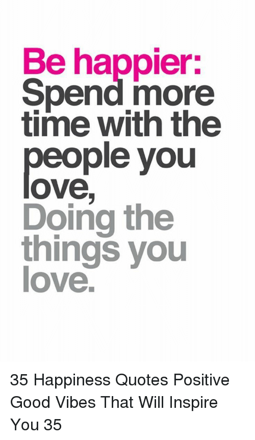 Love, Good, and Quotes: Be happier:  Spend more  time with the  people you  ove  Doing the  things you  love 35 Happiness Quotes Positive Good Vibes That Will Inspire You 35