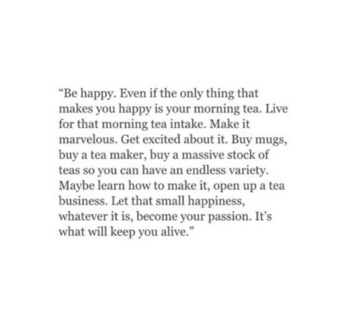 """Alive, Business, and Happy: """"Be happy. Even if the only thing that  makes you happy is your morning tea. Live  for that morning tea intake. Make it  marvelous. Get excited about it. Buy mugs,  buy a tea maker, buy a massive stock of  teas so you can have an endless variety.  Maybe learn how to make it, open up a tea  business. Let that small happiness,  whatever it is, become your passion. It's  what will keep you alive."""""""