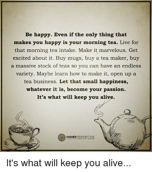 Alive, Memes, and Ups: Be happy. Even if the only thing that  makes you happy is your morning tea. Live for  that morning tea intake. Make it marvelous. Get  excited about it. Buy mugs, buy a tea maker, buy  a massive stock of teas so you can have an endless  variety. Maybe learn how to make it, open up a  tea business. Let that small happiness,  whatever it is, become your passion.  It's what will keep you alive.  HIGHER  PERSPECTIVE It's what will keep you alive...