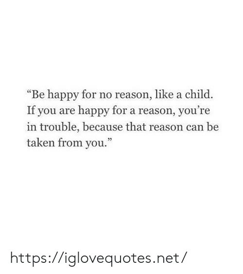 "Taken, Happy, and Reason: ""Be happy for no reason, like a child  If you are happy for a reason, you're  in trouble, because that reason can be  taken from you."" https://iglovequotes.net/"