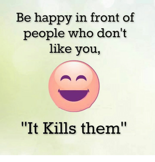 "Memes, Happy, and Be Happy: Be happy in front of  people who don't  like you,  ""It Kills them"""