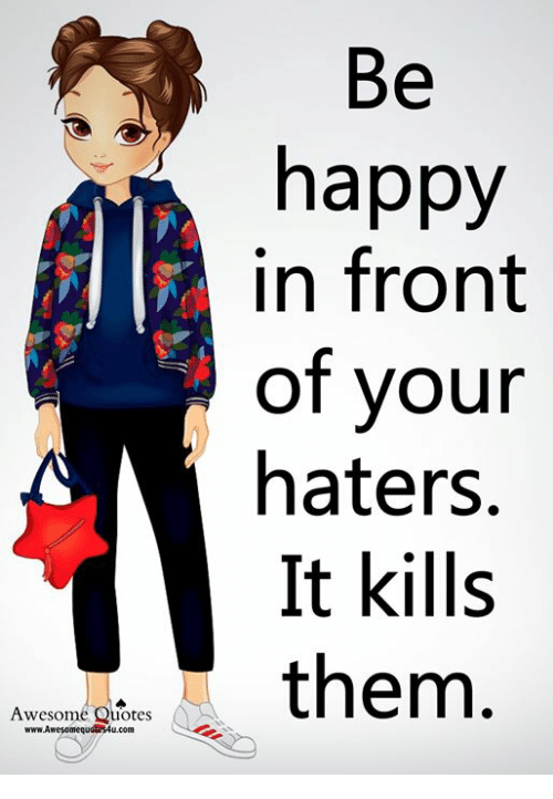 Be Happy In Front Of Your Haters It Kills Them Awesome Quotes