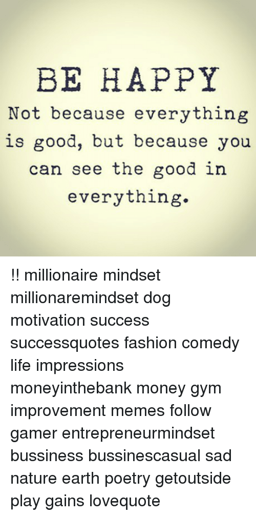 Fashion, Gym, and Life: BE HAPPY  Not because everything  is good, but because you  can see the good in  everything. !! millionaire mindset millionaremindset dog motivation success successquotes fashion comedy life impressions moneyinthebank money gym improvement memes follow gamer entrepreneurmindset bussiness bussinescasual sad nature earth poetry getoutside play gains lovequote