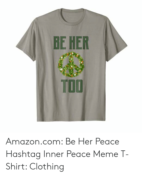 Amazon, Meme, and amazon.com: BE HER  TOO Amazon.com: Be Her Peace Hashtag Inner Peace Meme T-Shirt: Clothing
