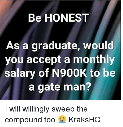 Memes, 🤖, and Gate: Be HONEST  As a graduate, would  you accept a monthly  salary of N900K to be  a gate man? I will willingly sweep the compound too 😭 KraksHQ