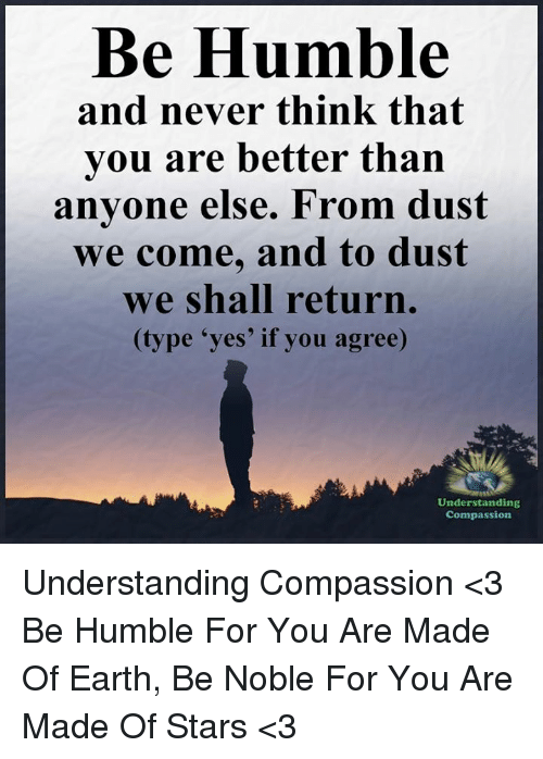 Memes, Earth, and Humble: Be Humble  and never think that  you are better than  anyone else. From dust  we come, and to dust  we shall return.  (type 'yes' if you agree)  Understanding  Compassion Understanding Compassion <3  Be Humble For You Are Made Of Earth, Be Noble For You Are Made Of Stars <3