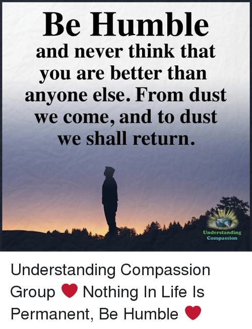 Life, Memes, and Humble: Be Humble  and never think that  you are better than  anyone else. From dust  we come, and to dust  we shall return.  Understanding  Compassion Understanding Compassion Group ❤️  Nothing In Life Is Permanent, Be Humble ❤️