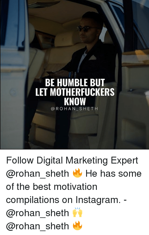 Instagram, Memes, and Best: BE HUMBLE BUT  LET MOTHERFUCKERS  KNOWT  @ROHAN SHETH Follow Digital Marketing Expert @rohan_sheth 🔥 He has some of the best motivation compilations on Instagram. - @rohan_sheth 🙌 @rohan_sheth 🔥