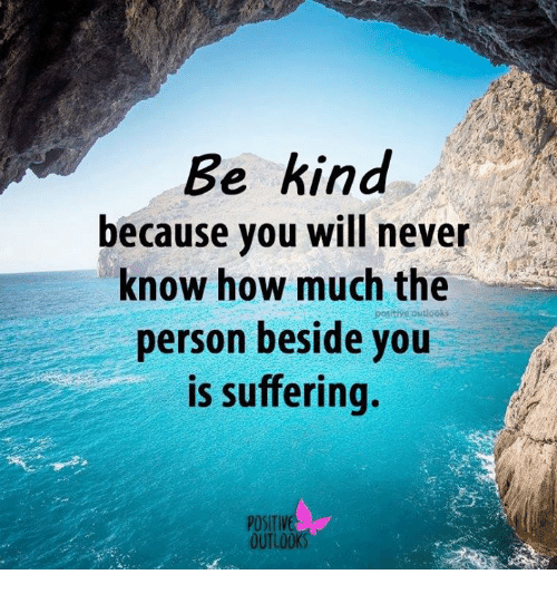 Memes, Outlook, and Never: Be kind  because you will never  know how much the  positive outlooks  person beside you  is suffering  POSITIV  OUTLOOK