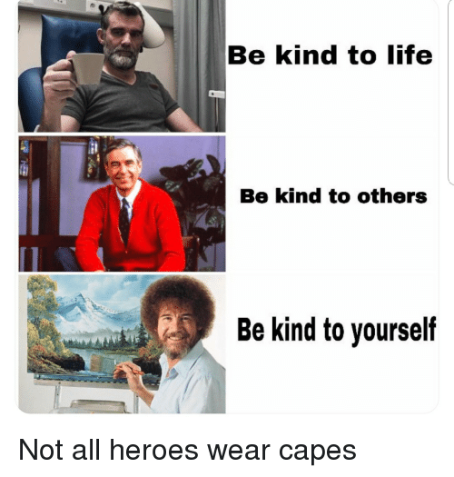 Life, Heroes, and All: Be kind to life  Be kind to others  Be kind to yourself Not all heroes wear capes