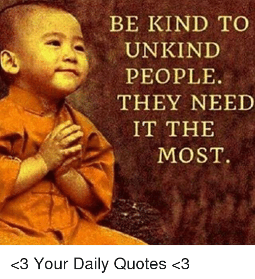 Be Kind To Unkind People They Need It The Most 3 Your Daily Quotes