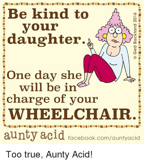 Memes, Being Kind, and 🤖: Be kind to  your  daughter.  O L  One day she  will be in  charge of your  WHEELCHAIR.  aunty acid facebook.com/auntyacid Too true, Aunty Acid!