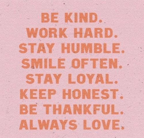 Love, Work, and Humble: BE KIND  WORK HARD  STAY HUMBLE.  SMILE OFTEN.、  STAY LOYAL.  KEEP HONEST  BE THANKFUL  ALWAYS LOVE.