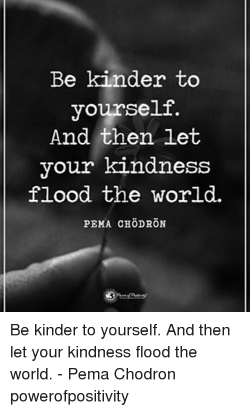Memes, World, and Kindness: Be kinder to  yourself.  And then let  your kindness  flood the world.  PEMA CHOD RON Be kinder to yourself. And then let your kindness flood the world. - Pema Chodron powerofpositivity