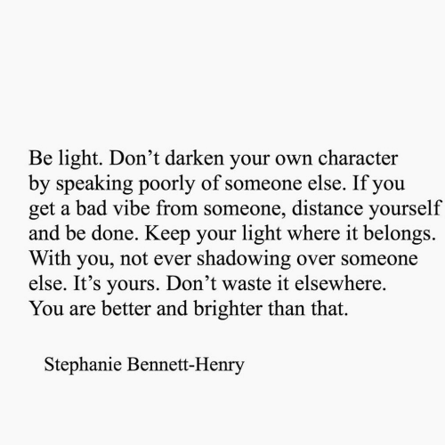 Bad, Light, and Character: Be light. Don't darken your own character  by speaking poorly of someone else. If you  get a bad vibe from someone, distance yourself  and be done. Keep your light where it belongs.  With you, not ever shadowing over someone  else. It's yours. Don't waste it elsewhere.  You are better and brighter than that.  Stephanie Bennett-Henry