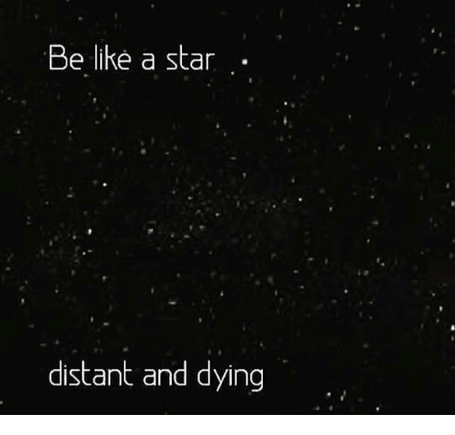 Star, Stars, and Dank Memes: Be like a star  distant and dying