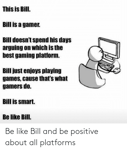 Be Like, Platforms, and All: Be like Bill and be positive about all platforms