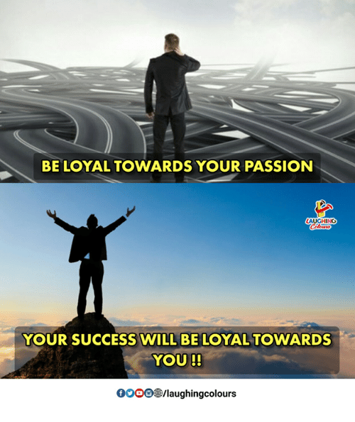 Success, Indianpeoplefacebook, and Passion: BE LOYAL TOWARDS YOUR PASSION  AUGHIN  YOUR SUCCESS WILL BE LOYAL TOWARDS  YOU !!  0O00  /laughingcolours