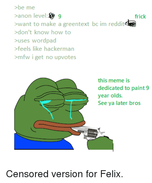 Frick, Meme, and Mfw: be me  anon level9  want to make a greentext bc im reddit  don't know how to  uses wordpad  feels like hacker  >mfw i get no upvotes  frick  man  this meme is  dedicated to paint 9  year olds.  See ya later bros