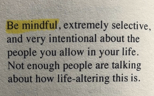Life, How, and You: Be mindful, extremely selective  and very intentional about the  people you allow in your life  Not enough people are talking  about how life-altering this is.
