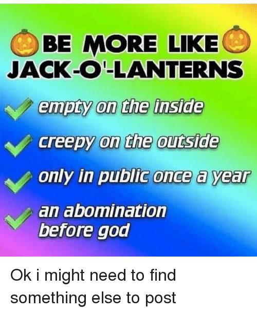 Creepy, God, and Memes: BE MORE LIKE  JACK-O-LANTERNS  empty on the inside  creepy on the outside  only in public once a year  an abomination  before god Ok i might need to find something else to post