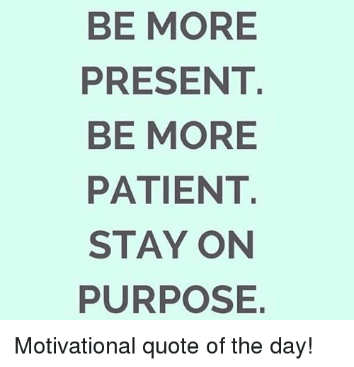 Be More Present Be More Patient Stay On Purpose Motivational Quote