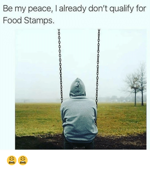 Be My Peace I Already Dont Qualify For Food Stamps Food Meme