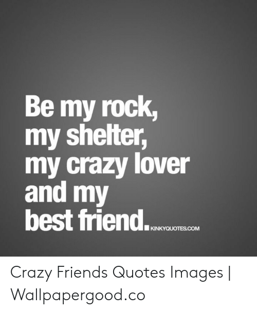 Be My Rock My Shelter My Crazy Lover and My Best Friend ...