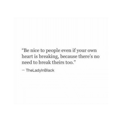 """Break, Heart, and Nice: """"Be nice to people even if your own  heart is breaking, because there's no  need to break theirs too.""""  TheLadylnBlack"""