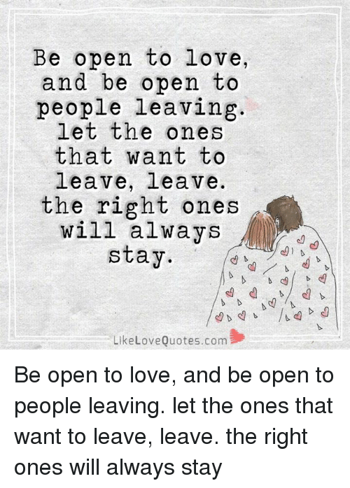 Be Open To Love And Be Open To People Leaving Let The Ones That Want