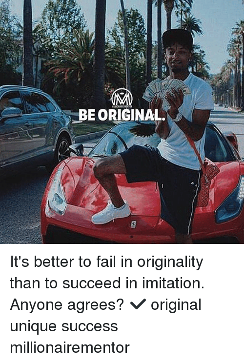 Fail, Memes, and Success: BE ORIGINAL It's better to fail in originality than to succeed in imitation. Anyone agrees? ✔️ original unique success millionairementor