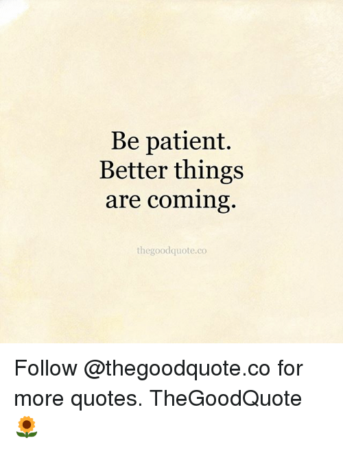 Be Patient Better Things Are Coming Thegoodquoteco Follow For More