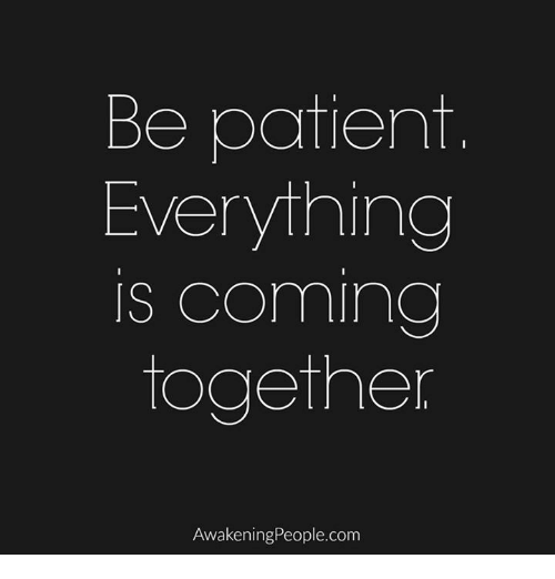 Memes, Patient, and Awakenings: Be patient  Everything  IS Coming  together  Awakening People.com