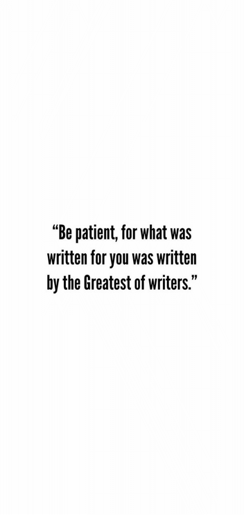 """Patient, You, and What: """"Be patient, for what was  written for you was written  by the Greatest of writers."""""""