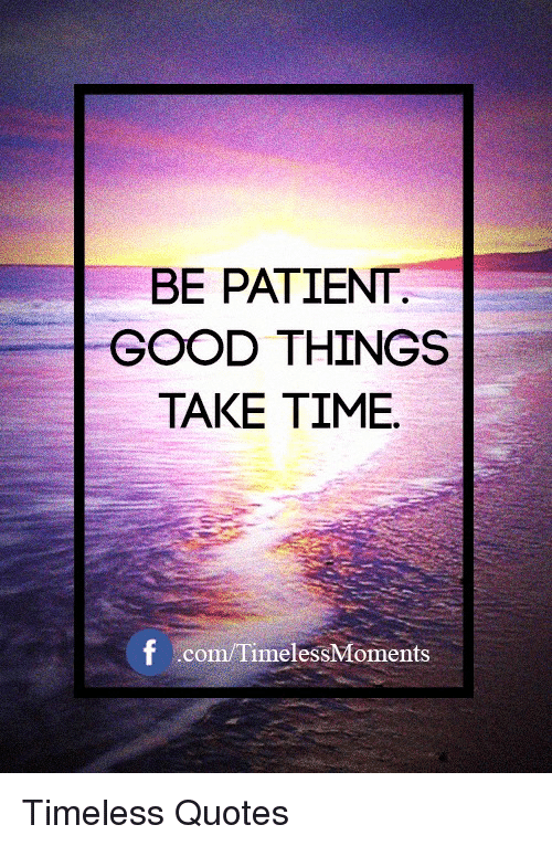 Be Patient Good Things Take Time F Co Timeless Quotes Good Meme On