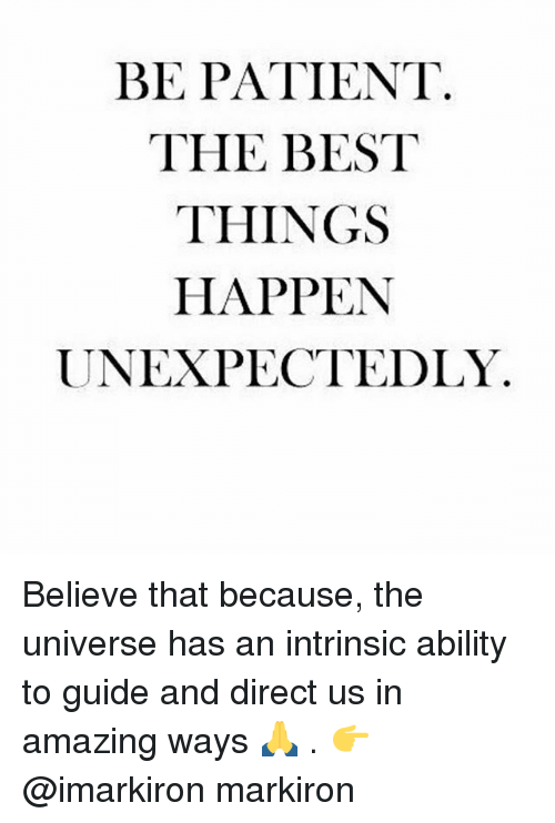 Memes, Best, and Patient: BE PATIENT  THE BEST  THINGS  HAPPEN  UNEXPECTEDLY Believe that because, the universe has an intrinsic ability to guide and direct us in amazing ways 🙏 . 👉 @imarkiron markiron