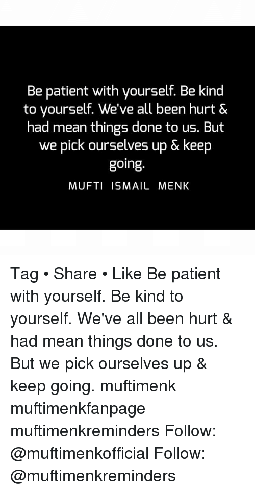 Memes, Mean, and Patient: Be patient with yourself. Be kind  to yourself. We've all been hurt &  had mean things done to us. But  we pick ourselves up & keep  going  MUFTI ISMAIL MENK Tag • Share • Like Be patient with yourself. Be kind to yourself. We've all been hurt & had mean things done to us. But we pick ourselves up & keep going. muftimenk muftimenkfanpage muftimenkreminders Follow: @muftimenkofficial Follow: @muftimenkreminders