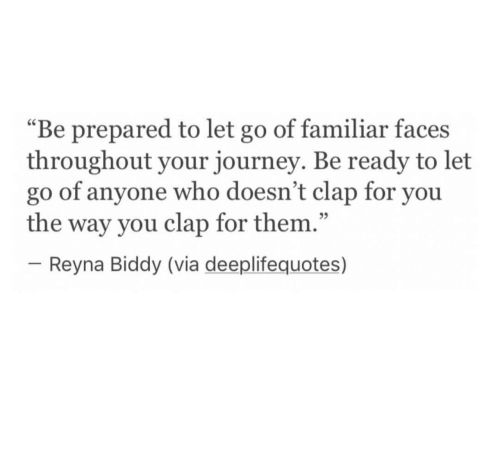 """Journey, Who, and Via: """"Be prepared to let go of familiar faces  throughout your journey. Be ready to let  go of anyone who doesn't clap for you  the way you clap for them.""""  -Reyna Biddy (via deeplifequotes)  25"""