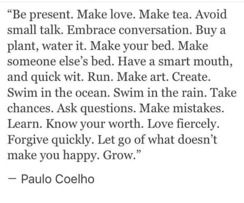 "Love, Run, and Happy: ""Be present. Make love. Make tea. Avoid  small talk. Embrace conversation. Buya  plant, water it. Make your bed. Make  someone else's bed. Have a smart mouth,  and quick wit. Run. Make art. Create.  Swim in the ocean. Swim in the rain. Take  chances. Ask questions. Make mistakes.  Learn. Know your worth. Love fiercely  Forgive quickly. Let go of what doesn't  make you happy. Grow  -Paulo Coelho  5"