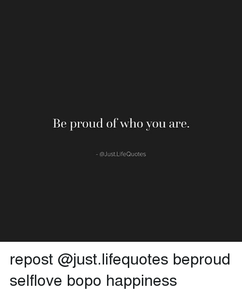 Be Proud Of Who You Are Life Quotes Repost Beproud Selflove Bopo