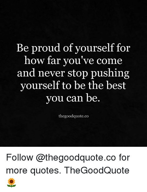 Be Proud Of Yourself For How Far Youve Come And Never Stop Pushing