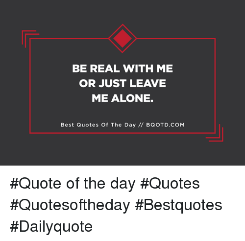 Be Real With Me Or Just Leave Me Alone Best Quotes Of The Day