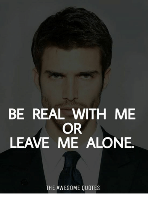 Be Real With Me Or Leave Me Alone The Awesome Quotes Being Alone