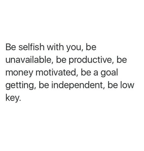 Money, Goal, and Key: Be selfish with you, be  unavailable, be productive, be  money motivated, be a goal  getting, be independent, be lovw  Key