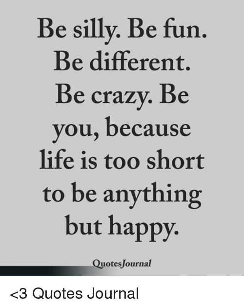Be Sillv Be Fun Be Different Be Crazy Be You Because Life Is Too
