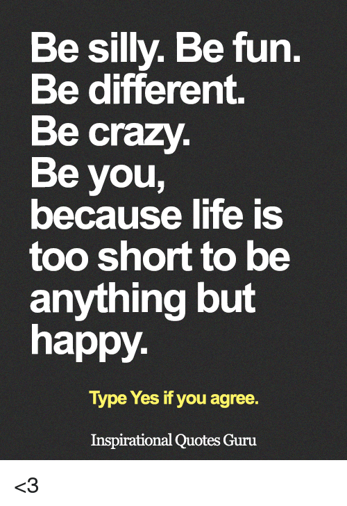 Be Silly Be Fun Be Different Be Crazy Be You Because Life Is ...