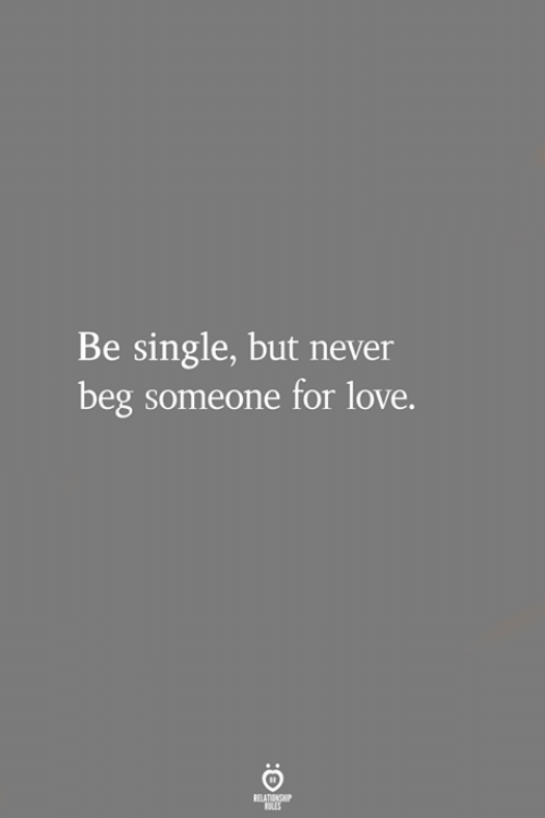 Love, Never, and Single: Be single, but never  beg someone for love.