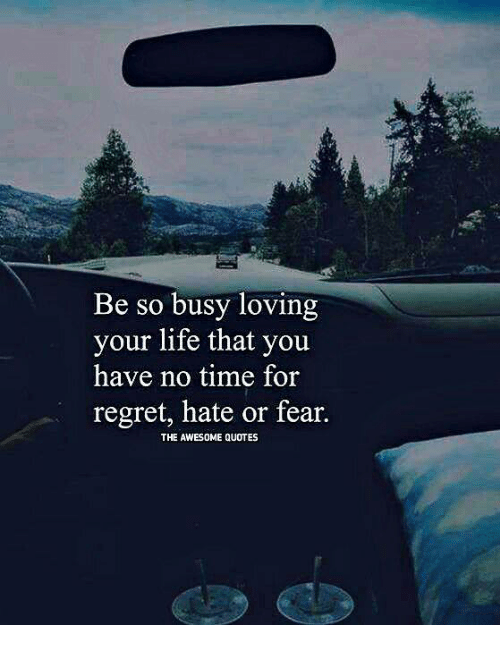 Be So Busy Loving Your Life That You Have No Time For Regret Hate Or