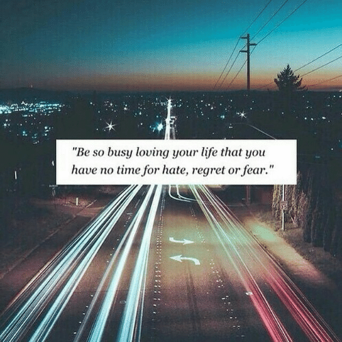 "Life, Regret, and Time: ""Be so busy loving your life that you  have no time for hate, regret or fear."""