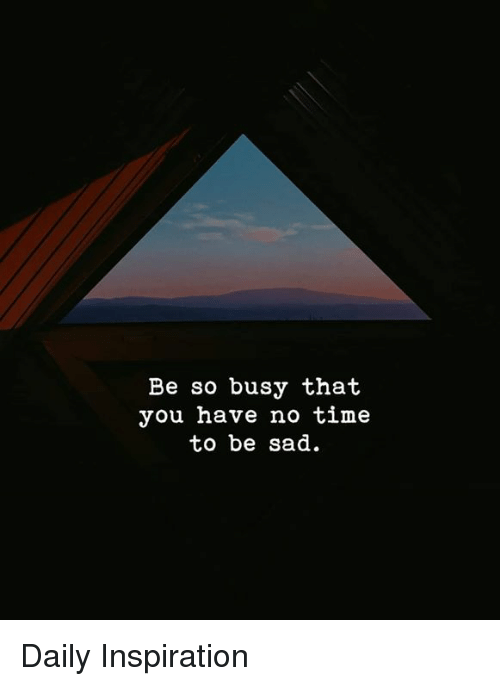 Be So Busy That You Have No Time To Be Sad Daily Inspiration Meme